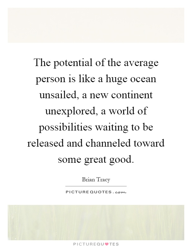 The potential of the average person is like a huge ocean unsailed, a new continent unexplored, a world of possibilities waiting to be released and channeled toward some great good Picture Quote #1
