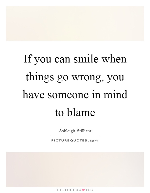 If you can smile when things go wrong, you have someone in mind to blame Picture Quote #1