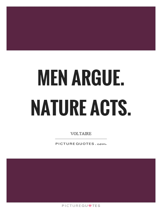 Men argue. Nature acts Picture Quote #1