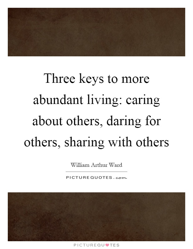 Three keys to more abundant living: caring about others, daring for others, sharing with others Picture Quote #1