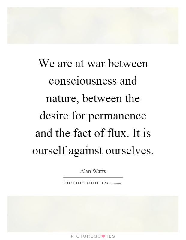 We are at war between consciousness and nature, between the desire for permanence and the fact of flux. It is ourself against ourselves Picture Quote #1