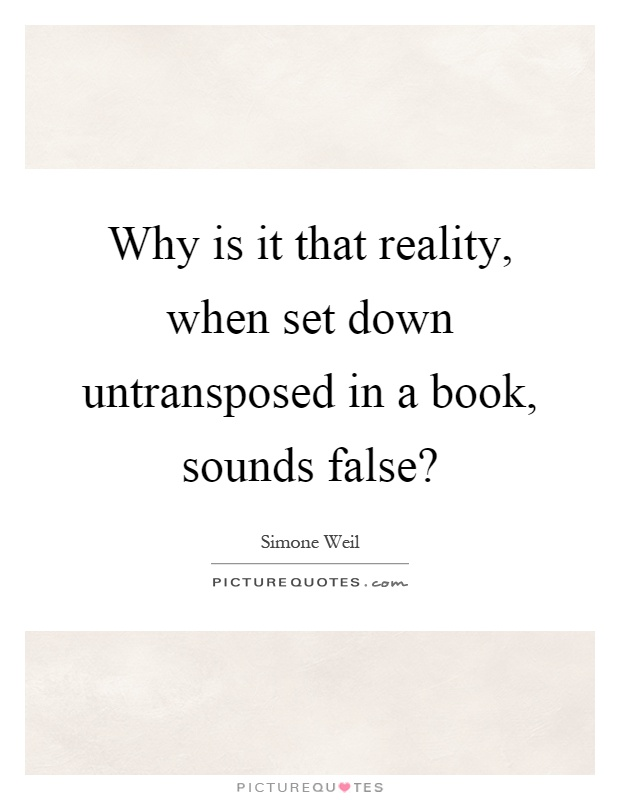 Why is it that reality, when set down untransposed in a book, sounds false? Picture Quote #1