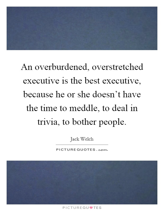 An overburdened, overstretched executive is the best executive, because he or she doesn't have the time to meddle, to deal in trivia, to bother people Picture Quote #1