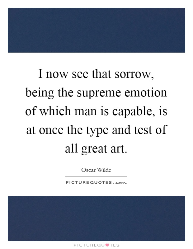 I now see that sorrow, being the supreme emotion of which man is capable, is at once the type and test of all great art Picture Quote #1