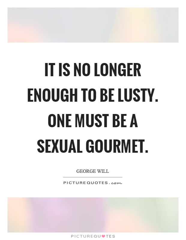 It is no longer enough to be lusty. One must be a sexual gourmet Picture Quote #1
