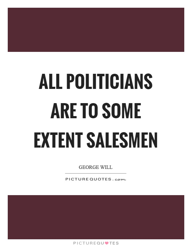 All politicians are to some extent salesmen Picture Quote #1