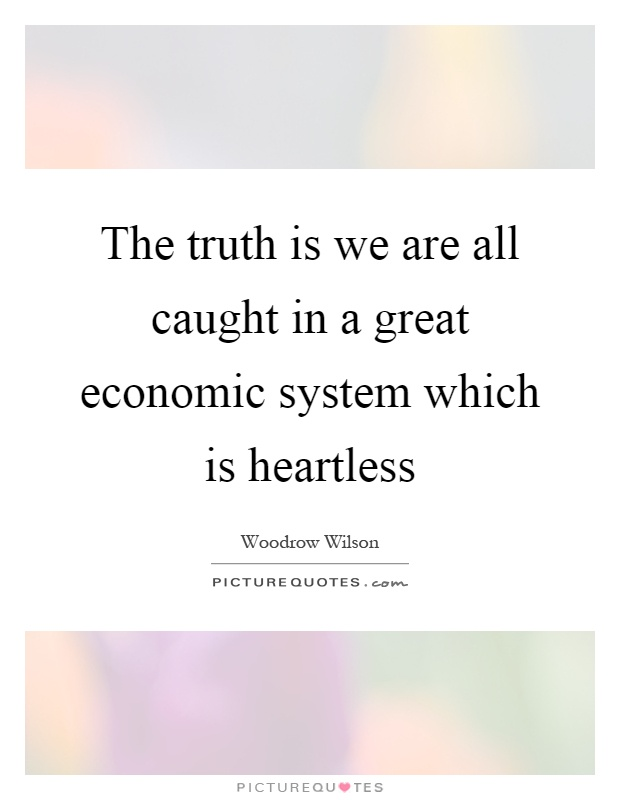 The truth is we are all caught in a great economic system which is heartless Picture Quote #1