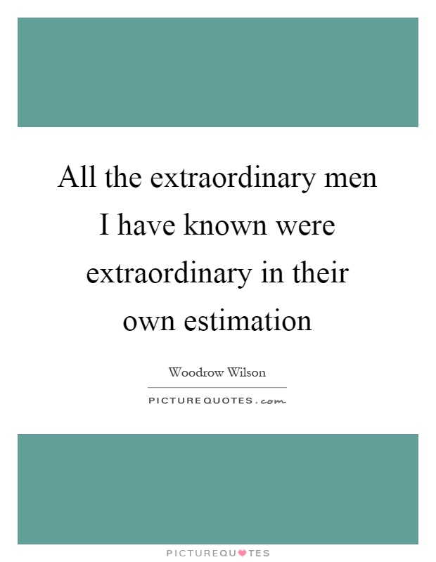 All the extraordinary men I have known were extraordinary in their own estimation Picture Quote #1