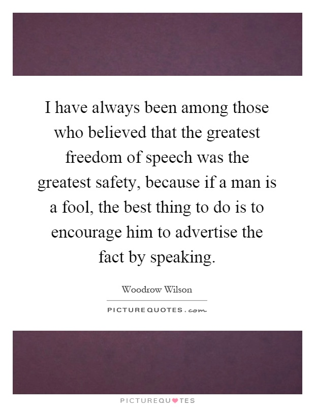 I have always been among those who believed that the greatest freedom of speech was the greatest safety, because if a man is a fool, the best thing to do is to encourage him to advertise the fact by speaking Picture Quote #1