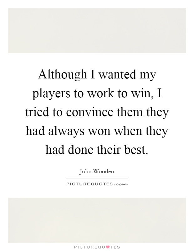 Although I wanted my players to work to win, I tried to convince them they had always won when they had done their best Picture Quote #1