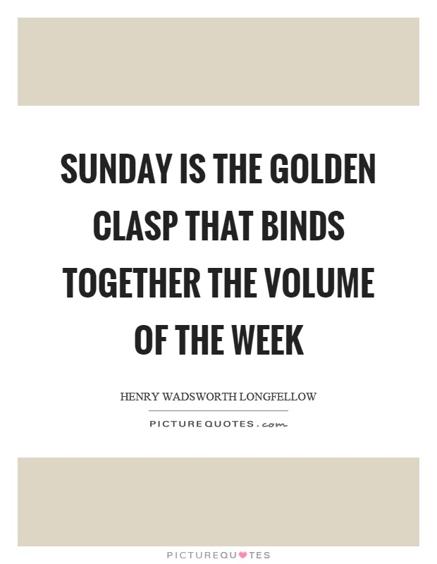 Sunday is the golden clasp that binds together the volume of the week Picture Quote #1