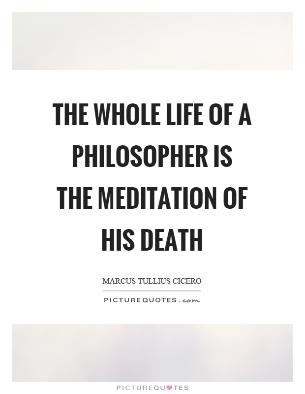 The whole life of a philosopher is the meditation of his death Picture Quote #1