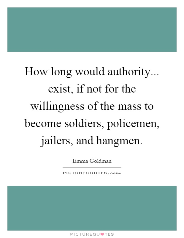 How long would authority... exist, if not for the willingness of the mass to become soldiers, policemen, jailers, and hangmen Picture Quote #1