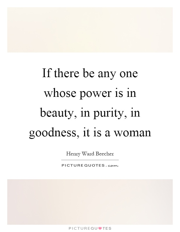 If there be any one whose power is in beauty, in purity, in goodness, it is a woman Picture Quote #1