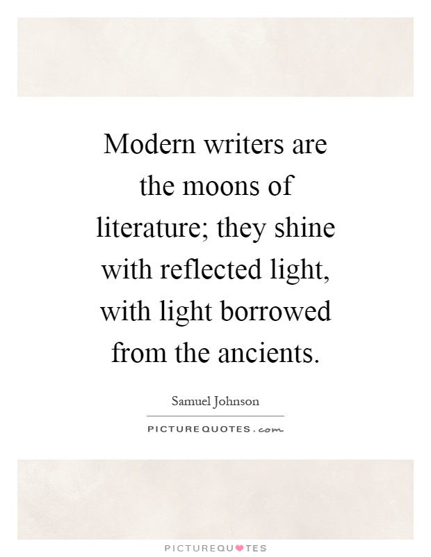 Modern writers are the moons of literature; they shine with reflected light, with light borrowed from the ancients Picture Quote #1