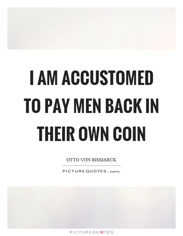 I am accustomed to pay men back in their own coin Picture Quote #1