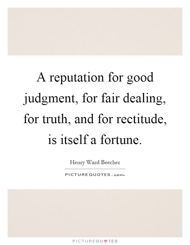 A reputation for good judgment, for fair dealing, for truth, and for rectitude, is itself a fortune Picture Quote #1