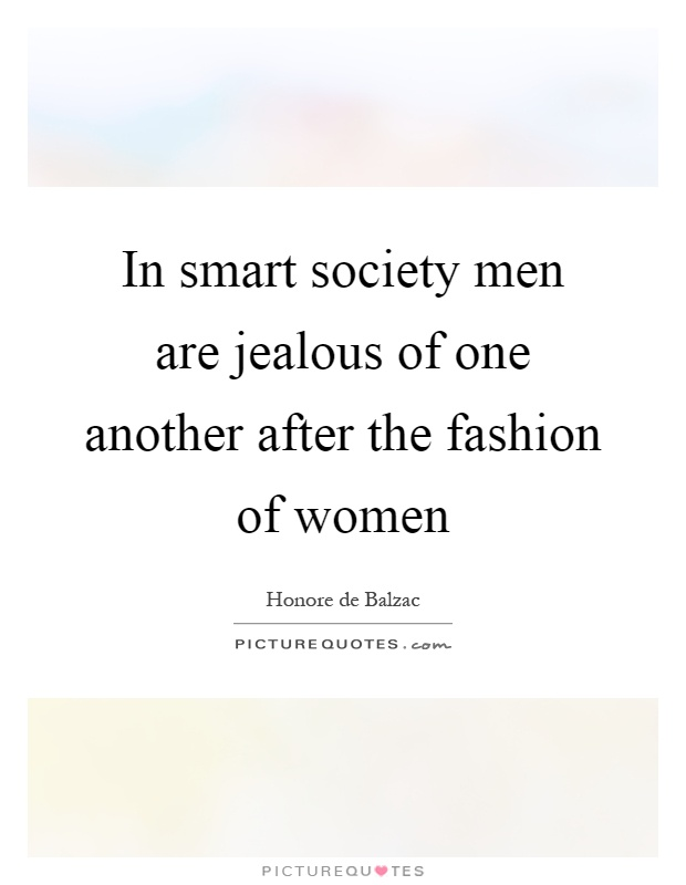 In smart society men are jealous of one another after the fashion of women Picture Quote #1