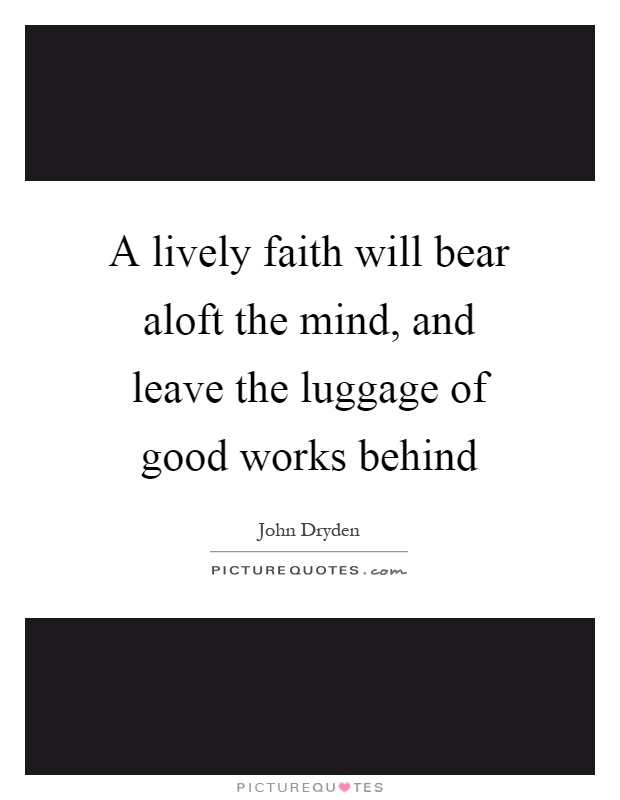 A lively faith will bear aloft the mind, and leave the luggage of good works behind Picture Quote #1