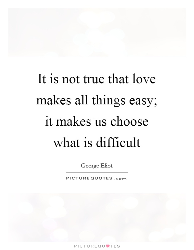 It is not true that love makes all things easy; it makes us choose what is difficult Picture Quote #1