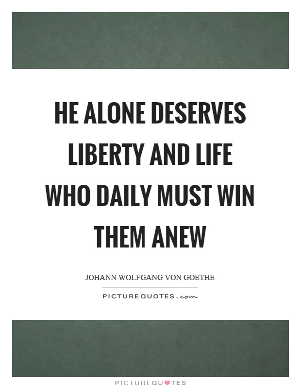 He alone deserves liberty and life who daily must win them anew Picture Quote #1