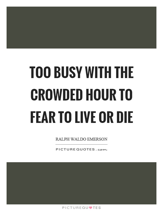 Too busy with the crowded hour to fear to live or die Picture Quote #1