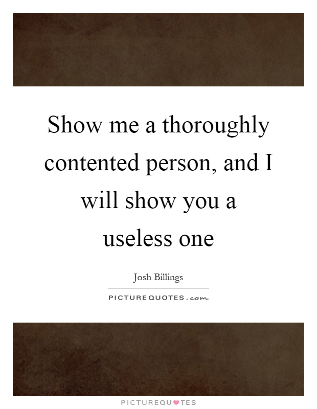 Show me a thoroughly contented person, and I will show you a useless one Picture Quote #1