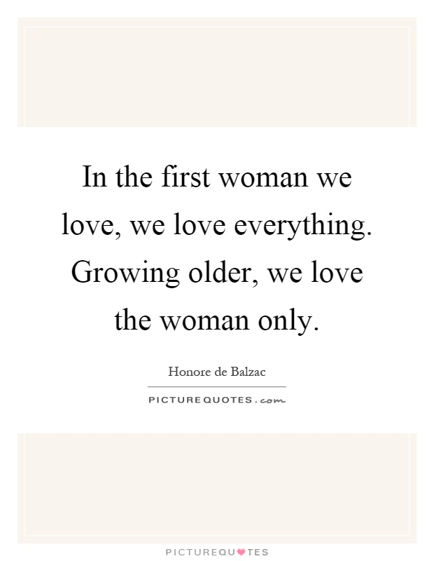 In the first woman we love, we love everything. Growing older, we love the woman only Picture Quote #1