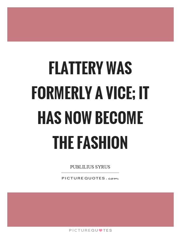 Flattery was formerly a vice; it has now become the fashion Picture Quote #1
