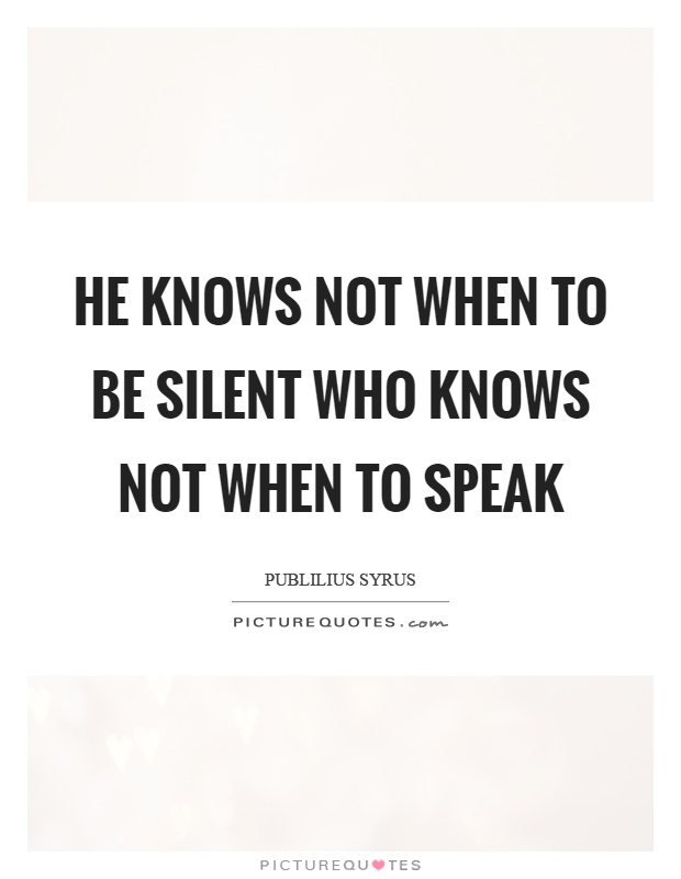 He knows not when to be silent who knows not when to speak Picture Quote #1