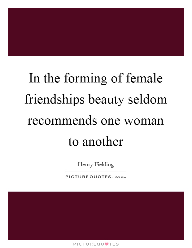 In the forming of female friendships beauty seldom recommends one woman to another Picture Quote #1
