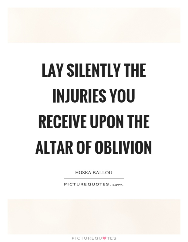 Lay silently the injuries you receive upon the altar of oblivion Picture Quote #1