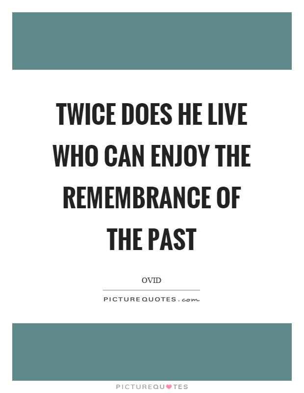 Twice does he live who can enjoy the remembrance of the past Picture Quote #1