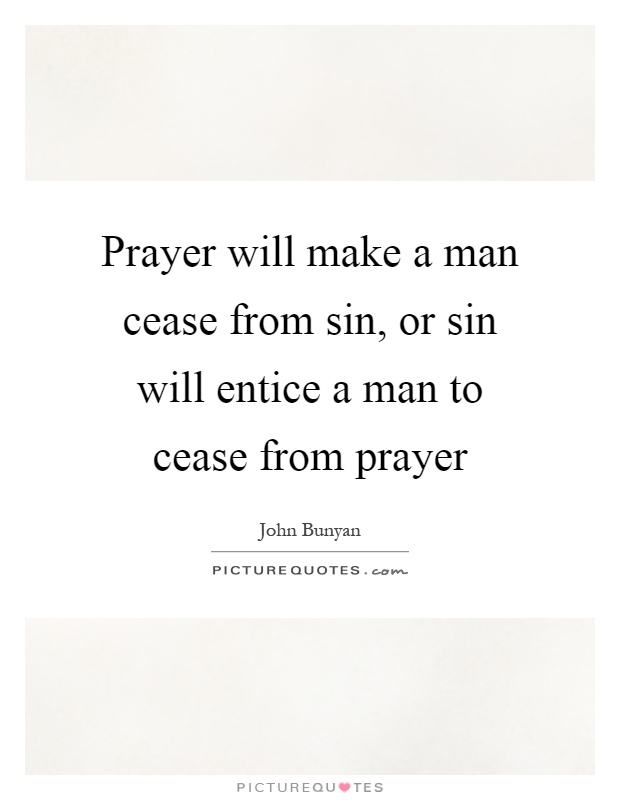 Prayer will make a man cease from sin, or sin will entice a man to cease from prayer Picture Quote #1