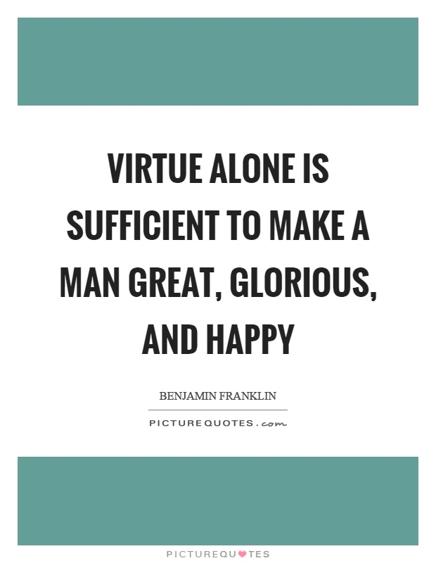 Virtue alone is sufficient to make a man great, glorious, and happy Picture Quote #1