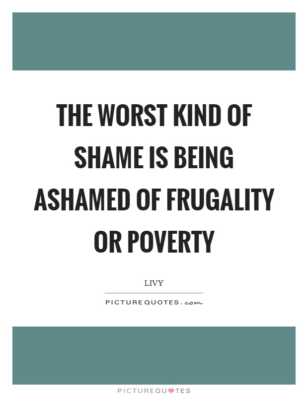 The worst kind of shame is being ashamed of frugality or poverty Picture Quote #1