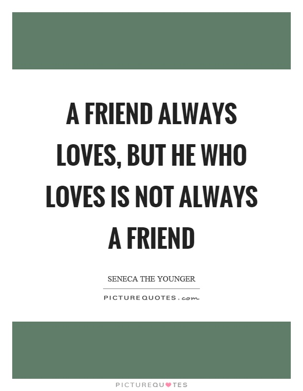 A friend always loves, but he who loves is not always a friend Picture Quote #1