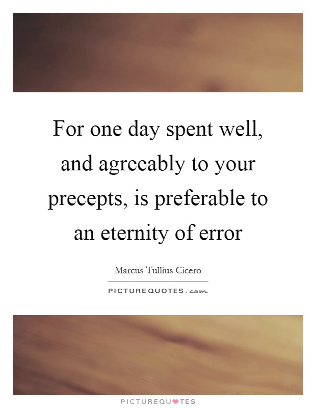 For one day spent well, and agreeably to your precepts, is preferable to an eternity of error Picture Quote #1