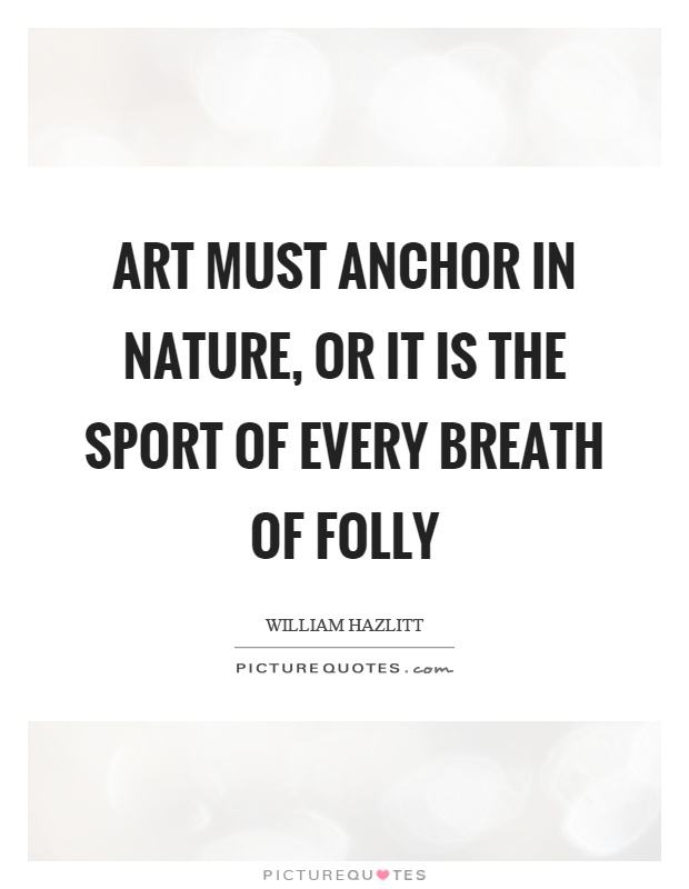 Art must anchor in nature, or it is the sport of every breath of folly Picture Quote #1
