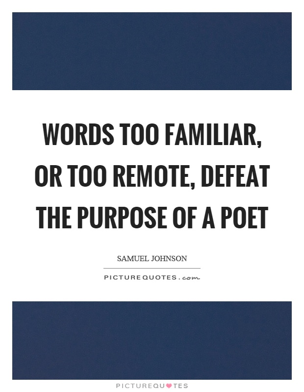 Words too familiar, or too remote, defeat the purpose of a poet Picture Quote #1