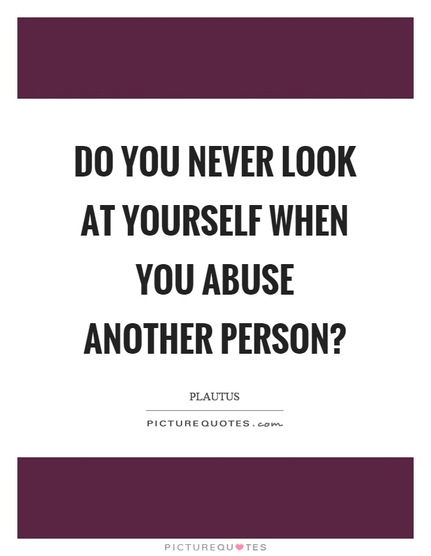 Do you never look at yourself when you abuse another person? Picture Quote #1