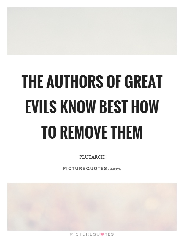 The authors of great evils know best how to remove them Picture Quote #1
