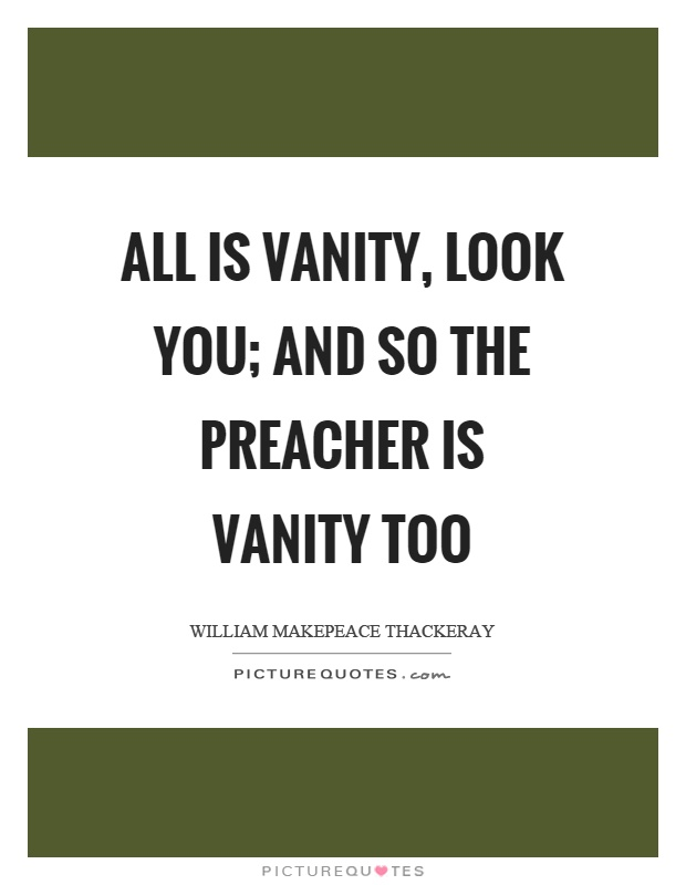 All is vanity, look you; and so the preacher is vanity too Picture Quote #1