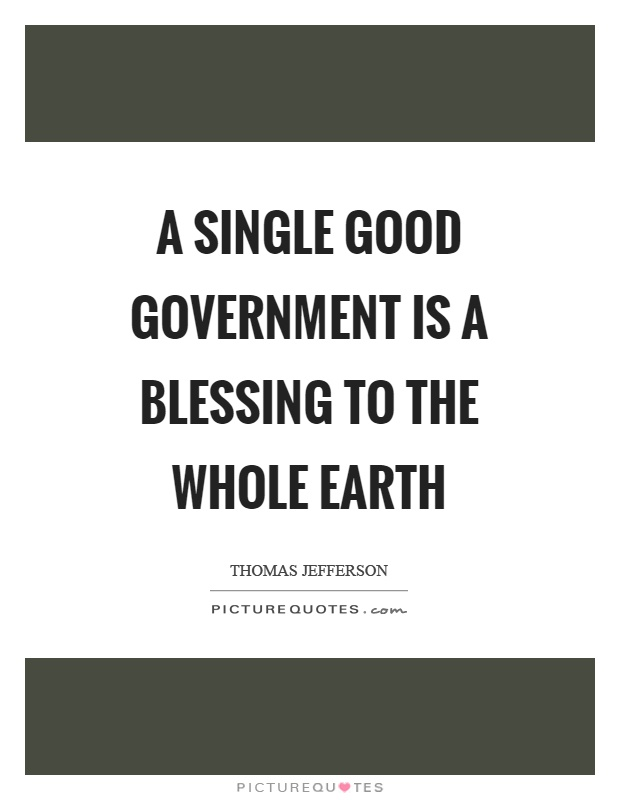 A single good government is a blessing to the whole earth Picture Quote #1