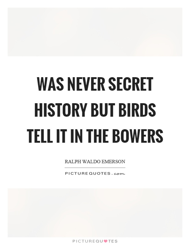 Was never secret history but birds tell it in the bowers Picture Quote #1