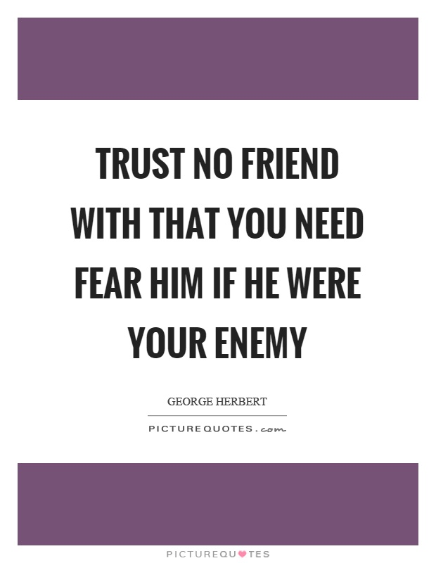 Trust No Friend With That You Need Fear Him If He Were Your Enemy