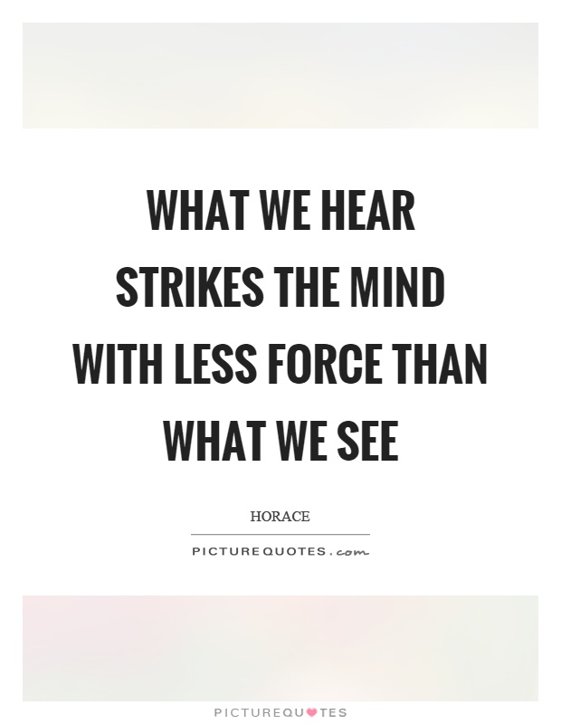 What we hear strikes the mind with less force than what we see Picture Quote #1