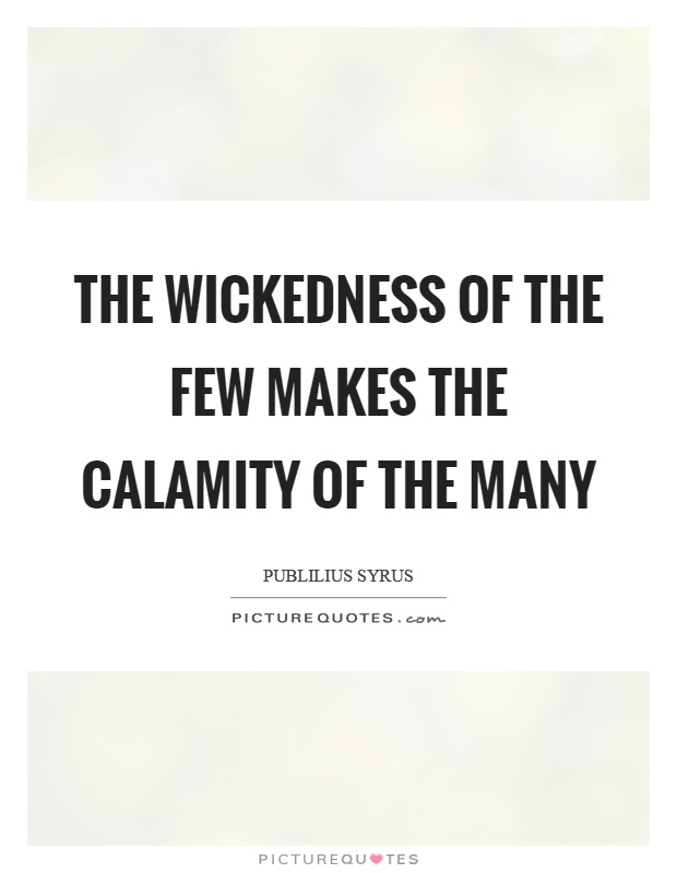 The wickedness of the few makes the calamity of the many Picture Quote #1