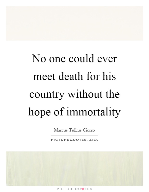 No one could ever meet death for his country without the hope of immortality Picture Quote #1