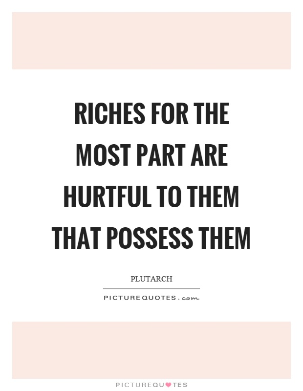 Riches for the most part are hurtful to them that possess them Picture Quote #1
